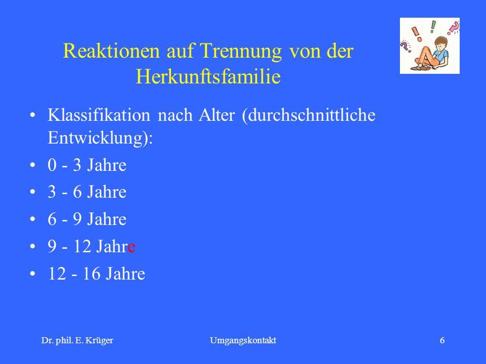 Dr. phil. E. KrügerUmgangskontakt6 Reaktionen auf Trennung von der Herkunftsfamilie Klassifikation nach Alter (durchschnittliche Entwicklung): 0 - 3 J