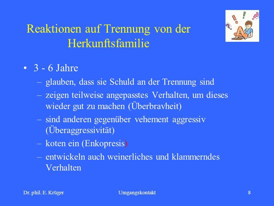 Dr. phil. E. KrügerUmgangskontakt8 Reaktionen auf Trennung von der Herkunftsfamilie 3 - 6 Jahre –glauben, dass sie Schuld an der Trennung sind –zeigen