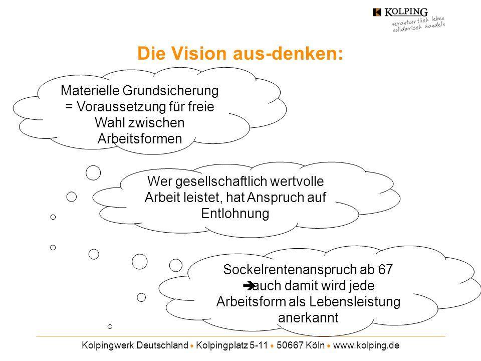Kolpingwerk Deutschland Kolpingplatz 5-11 50667 Köln www.kolping.de Sockelrentenanspruch ab 67 auch damit wird jede Arbeitsform als Lebensleistung anerkannt Die Vision aus-denken: Materielle Grundsicherung = Voraussetzung für freie Wahl zwischen Arbeitsformen Wer gesellschaftlich wertvolle Arbeit leistet, hat Anspruch auf Entlohnung