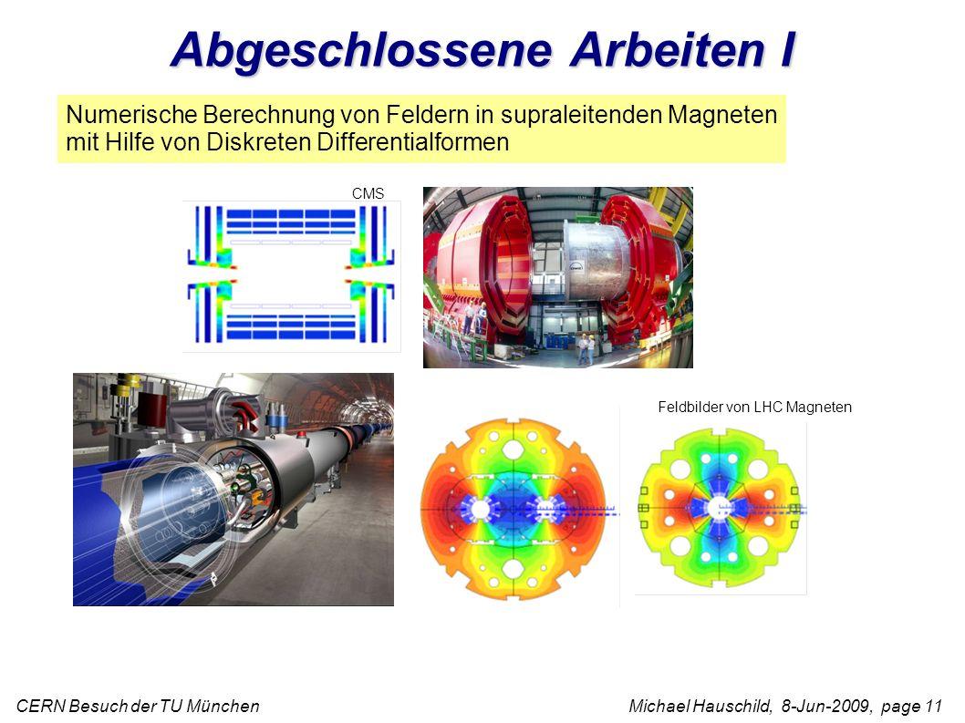 CERN Besuch der TU München Michael Hauschild, 8-Jun-2009, page 11 Numerische Berechnung von Feldern in supraleitenden Magneten mit Hilfe von Diskreten Differentialformen Feldbilder von LHC Magneten CMS Abgeschlossene Arbeiten I