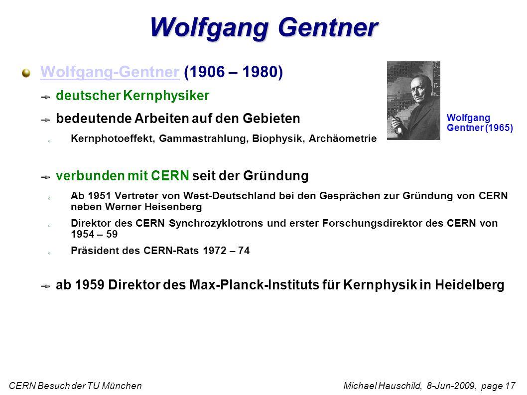 CERN Besuch der TU München Michael Hauschild, 8-Jun-2009, page 17 Wolfgang Gentner Wolfgang-GentnerWolfgang-Gentner (1906 – 1980) deutscher Kernphysiker bedeutende Arbeiten auf den Gebieten Kernphotoeffekt, Gammastrahlung, Biophysik, Archäometrie verbunden mit CERN seit der Gründung Ab 1951 Vertreter von West-Deutschland bei den Gesprächen zur Gründung von CERN neben Werner Heisenberg Direktor des CERN Synchrozyklotrons und erster Forschungsdirektor des CERN von 1954 – 59 Präsident des CERN-Rats 1972 – 74 ab 1959 Direktor des Max-Planck-Instituts für Kernphysik in Heidelberg Wolfgang Gentner (1965)