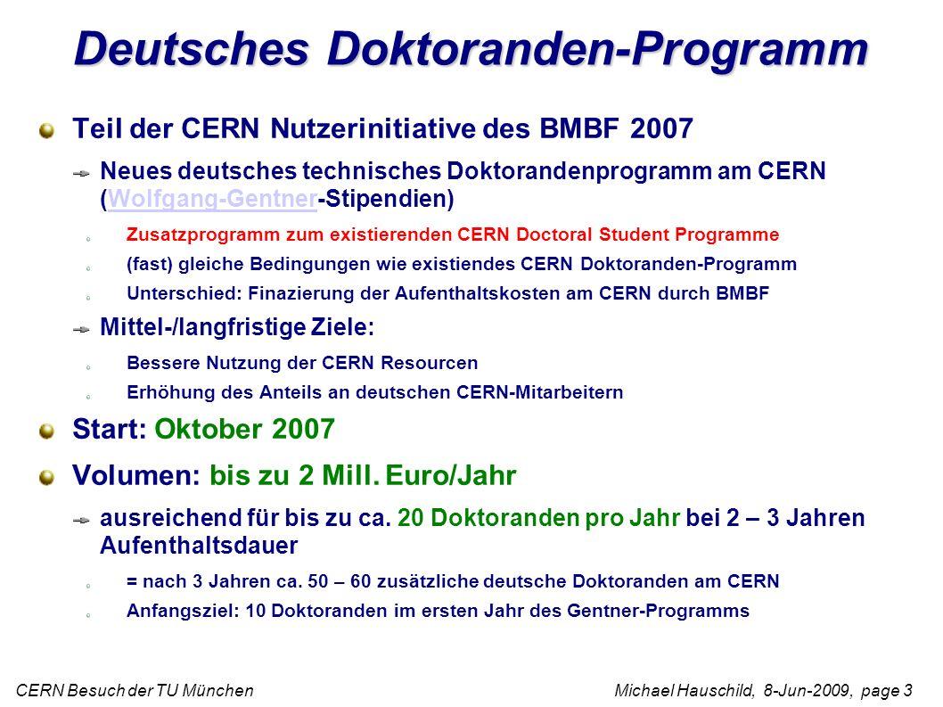 CERN Besuch der TU München Michael Hauschild, 8-Jun-2009, page 3 Deutsches Doktoranden-Programm Teil der CERN Nutzerinitiative des BMBF 2007 Neues deutsches technisches Doktorandenprogramm am CERN (Wolfgang-Gentner-Stipendien)Wolfgang-Gentner Zusatzprogramm zum existierenden CERN Doctoral Student Programme (fast) gleiche Bedingungen wie existiendes CERN Doktoranden-Programm Unterschied: Finazierung der Aufenthaltskosten am CERN durch BMBF Mittel-/langfristige Ziele: Bessere Nutzung der CERN Resourcen Erhöhung des Anteils an deutschen CERN-Mitarbeitern Start: Oktober 2007 Volumen: bis zu 2 Mill.