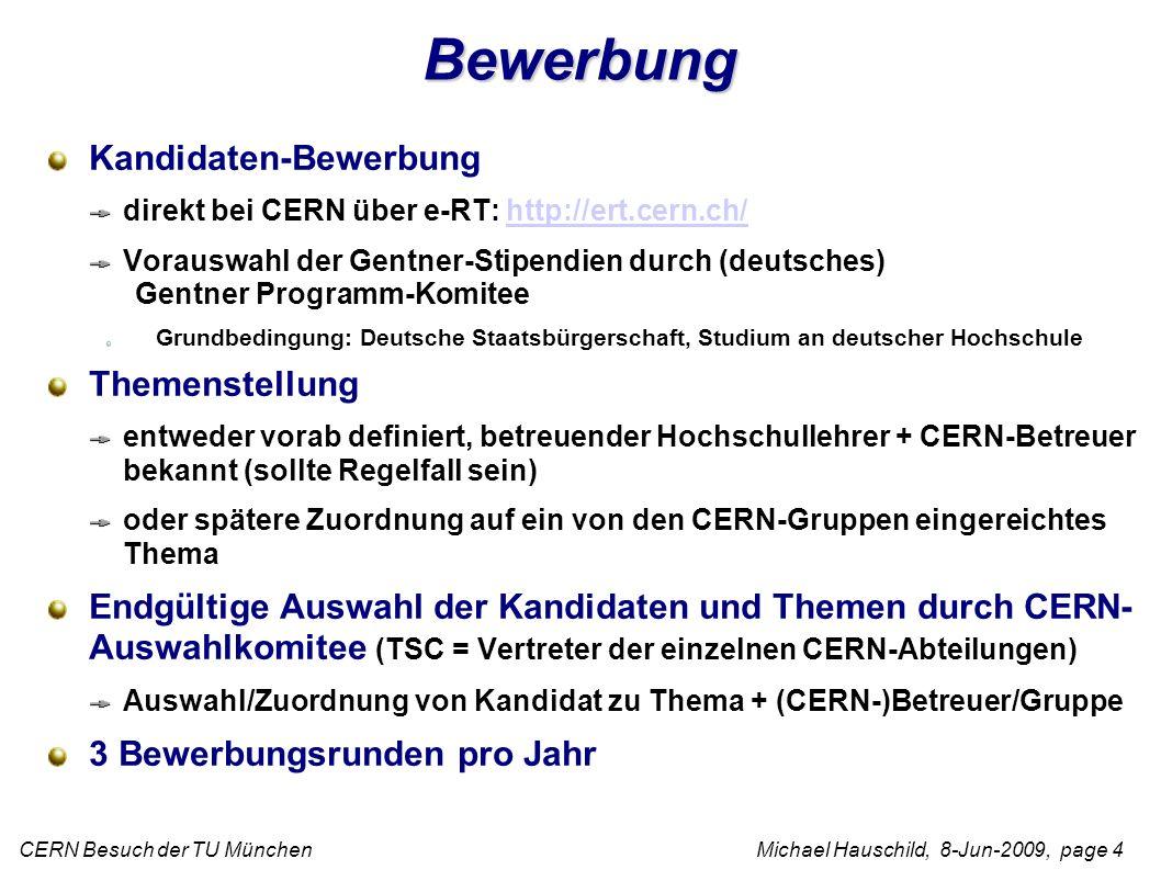 CERN Besuch der TU München Michael Hauschild, 8-Jun-2009, page 4 Bewerbung Kandidaten-Bewerbung direkt bei CERN über e-RT: http://ert.cern.ch/http://ert.cern.ch/ Vorauswahl der Gentner-Stipendien durch (deutsches) Gentner Programm-Komitee Grundbedingung: Deutsche Staatsbürgerschaft, Studium an deutscher Hochschule Themenstellung entweder vorab definiert, betreuender Hochschullehrer + CERN-Betreuer bekannt (sollte Regelfall sein) oder spätere Zuordnung auf ein von den CERN-Gruppen eingereichtes Thema Endgültige Auswahl der Kandidaten und Themen durch CERN- Auswahlkomitee (TSC = Vertreter der einzelnen CERN-Abteilungen) Auswahl/Zuordnung von Kandidat zu Thema + (CERN-)Betreuer/Gruppe 3 Bewerbungsrunden pro Jahr