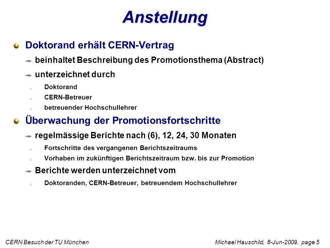 CERN Besuch der TU München Michael Hauschild, 8-Jun-2009, page 5 Anstellung Doktorand erhält CERN-Vertrag beinhaltet Beschreibung des Promotionsthema (Abstract) unterzeichnet durch Doktorand CERN-Betreuer betreuender Hochschullehrer Überwachung der Promotionsfortschritte regelmässige Berichte nach (6), 12, 24, 30 Monaten Fortschritte des vergangenen Berichtszeitraums Vorhaben im zukünftigen Berichtszeitraum bzw.