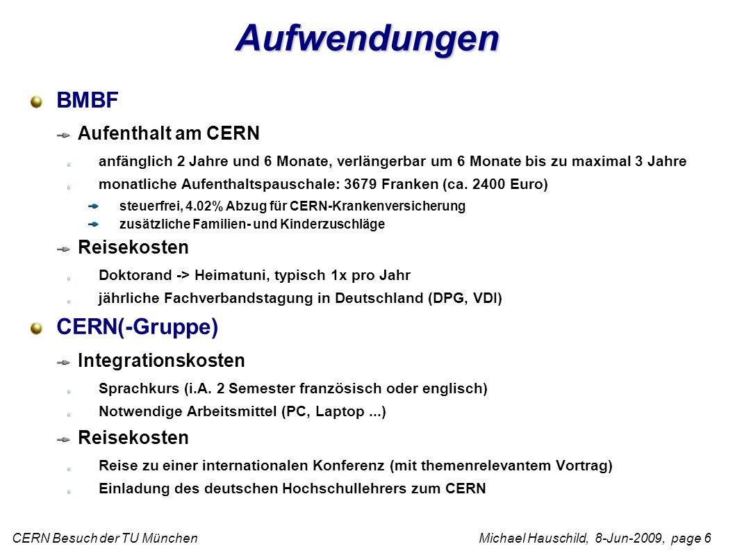 CERN Besuch der TU München Michael Hauschild, 8-Jun-2009, page 6 Aufwendungen BMBF Aufenthalt am CERN anfänglich 2 Jahre und 6 Monate, verlängerbar um 6 Monate bis zu maximal 3 Jahre monatliche Aufenthaltspauschale: 3679 Franken (ca.