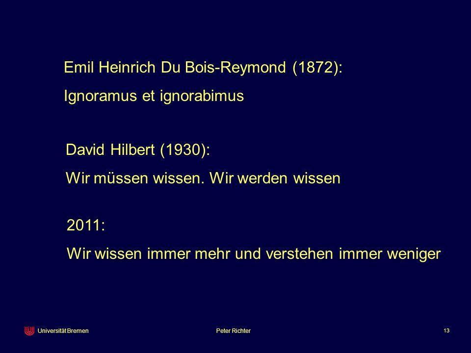 Peter Richter 13 Universität Bremen Emil Heinrich Du Bois-Reymond (1872): Ignoramus et ignorabimus David Hilbert (1930): Wir müssen wissen. Wir werden