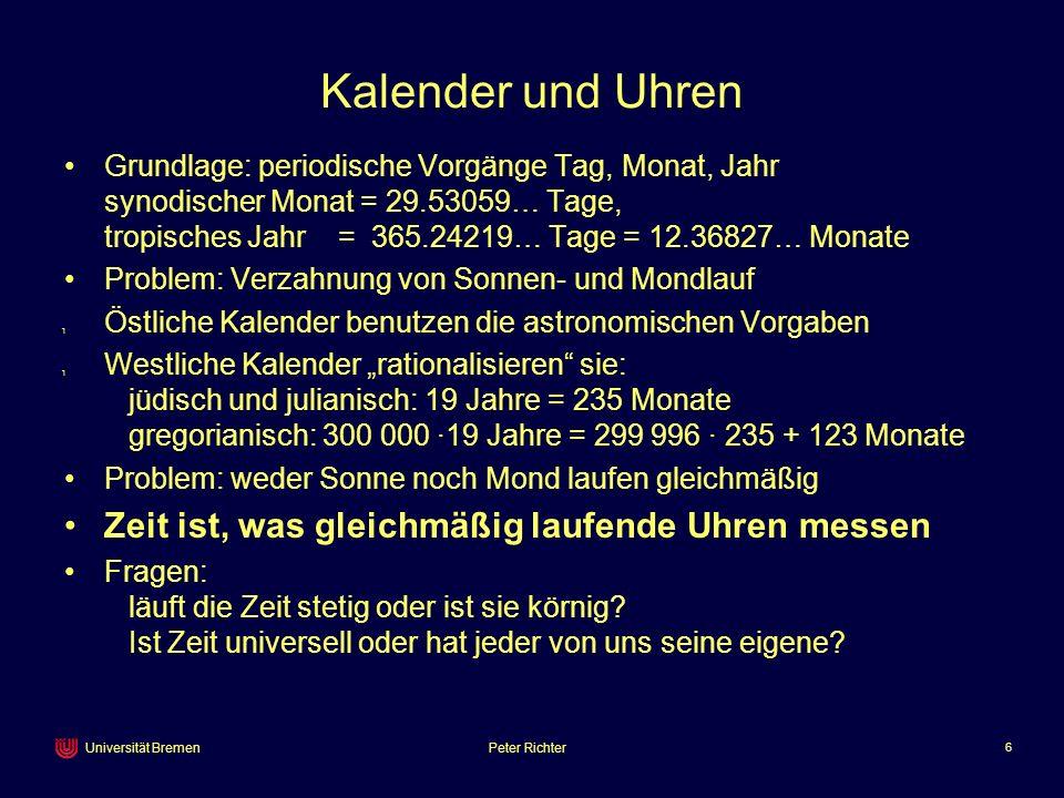 Peter Richter 6 Universität Bremen Kalender und Uhren Grundlage: periodische Vorgänge Tag, Monat, Jahr synodischer Monat = 29.53059… Tage, tropisches
