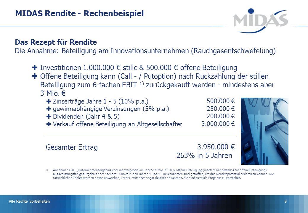 Alle Rechte vorbehalten8 MIDAS Rendite - Rechenbeispiel Das Rezept für Rendite Die Annahme: Beteiligung am Innovationsunternehmen (Rauchgasentschwefelung) Investitionen 1.000.000 stille & 500.000 offene Beteiligung Offene Beteiligung kann (Call - / Putoption) nach Rückzahlung der stillen Beteiligung zum 6-fachen EBIT 1) zurückgekauft werden - mindestens aber 3 Mio.