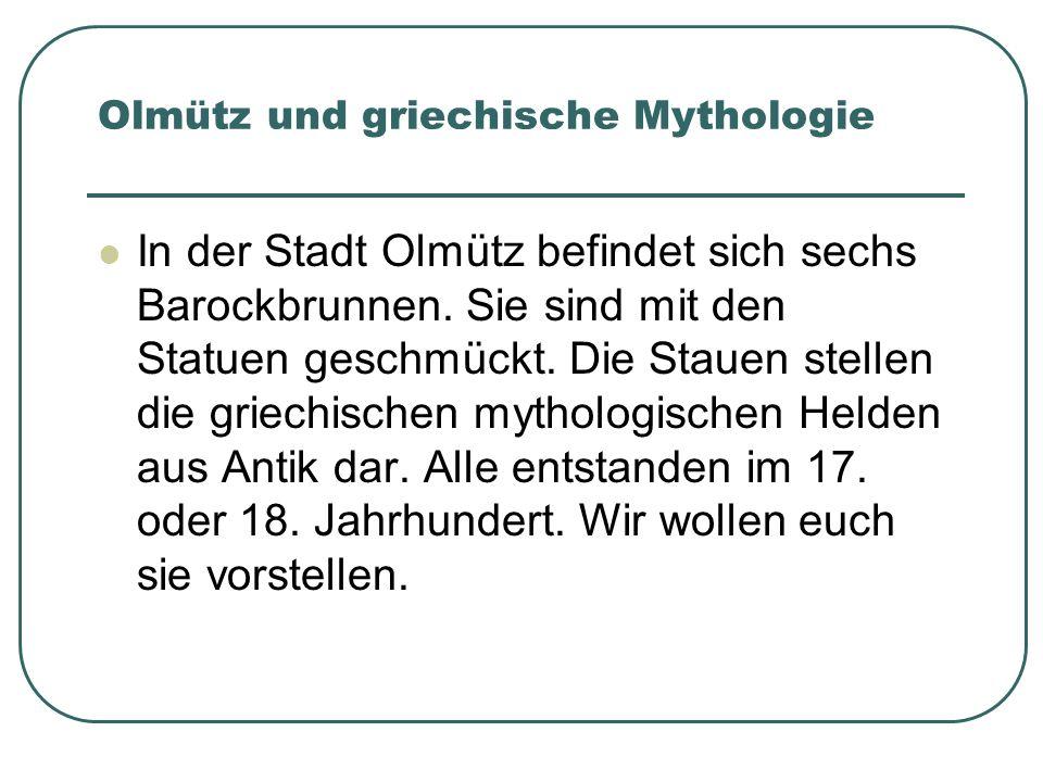 In der Stadt Olmütz befindet sich sechs Barockbrunnen. Sie sind mit den Statuen geschmückt. Die Stauen stellen die griechischen mythologischen Helden
