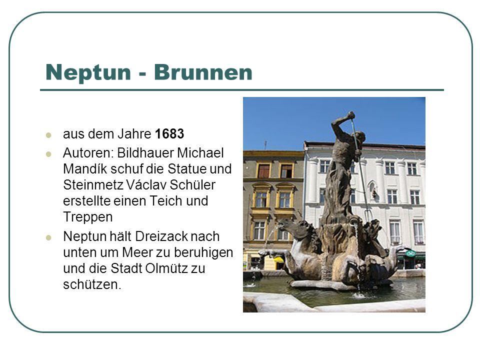 Neptun - Brunnen aus dem Jahre 1683 Autoren: Bildhauer Michael Mandík schuf die Statue und Steinmetz Václav Schüler erstellte einen Teich und Treppen Neptun hält Dreizack nach unten um Meer zu beruhigen und die Stadt Olmütz zu schützen.