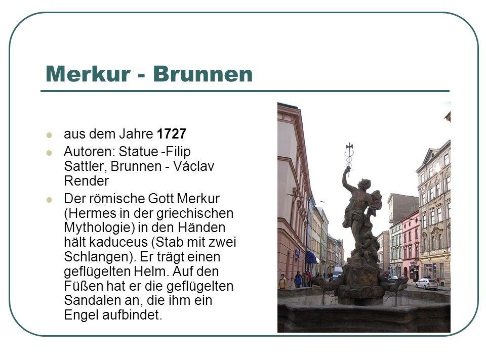 Merkur - Brunnen aus dem Jahre 1727 Autoren: Statue -Filip Sattler, Brunnen - Václav Render Der römische Gott Merkur (Hermes in der griechischen Mythologie) in den Händen hält kaduceus (Stab mit zwei Schlangen).