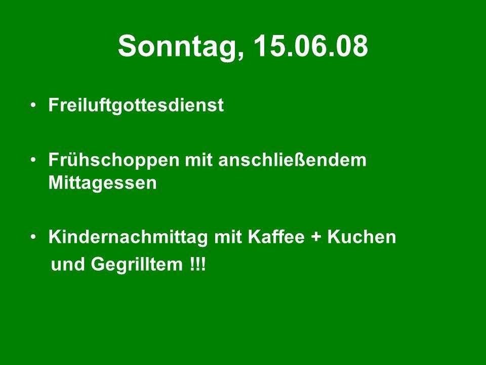 Sonntag, 15.06.08 Freiluftgottesdienst Frühschoppen mit anschließendem Mittagessen Kindernachmittag mit Kaffee + Kuchen und Gegrilltem !!!