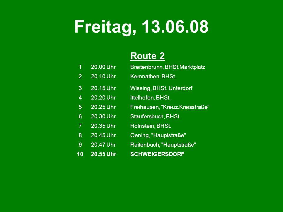 Freitag, 13.06.08 Route 2 120.00 UhrBreitenbrunn, BHSt.Marktplatz 220.10 UhrKemnathen, BHSt. 320.15 UhrWissing, BHSt. Unterdorf 420.20 UhrIttelhofen,