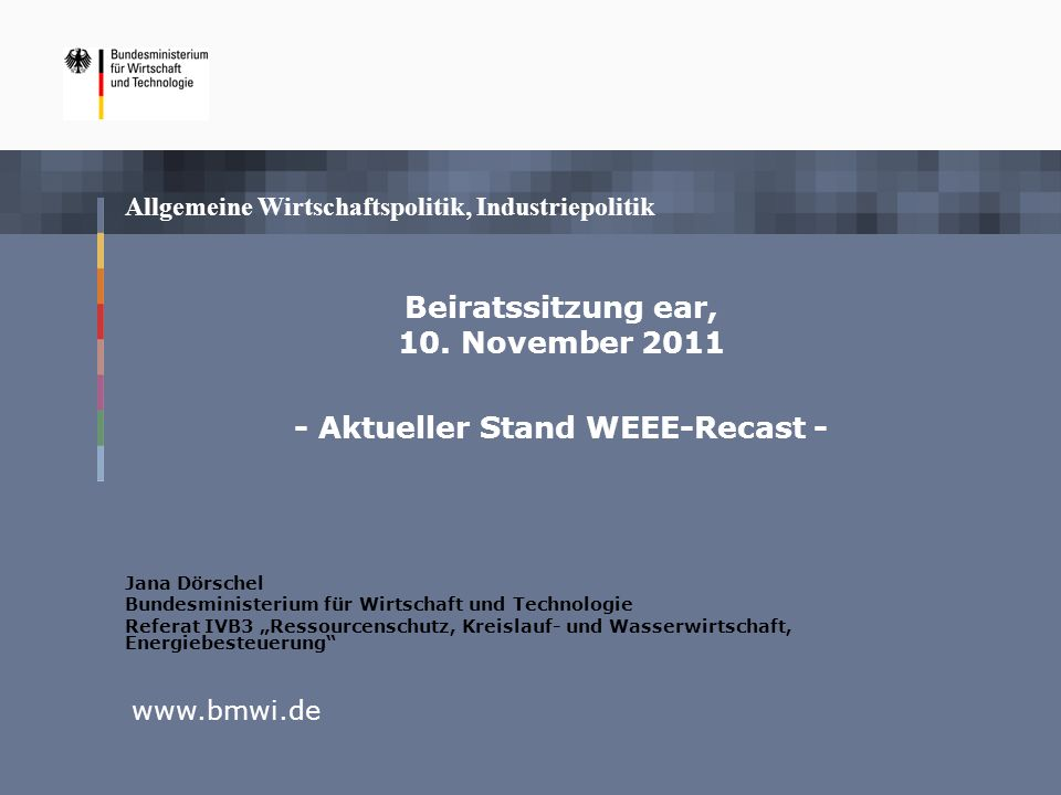 Allgemeine Wirtschaftspolitik, Industriepolitik www.bmwi.de Beiratssitzung ear, 10. November 2011 - Aktueller Stand WEEE-Recast - Jana Dörschel Bundes