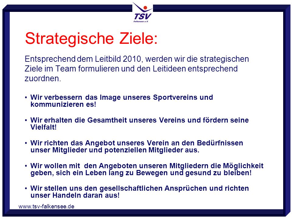 www.tsv-falkensee.de Strategische Ziele: Entsprechend dem Leitbild 2010, werden wir die strategischen Ziele im Team formulieren und den Leitideen entsprechend zuordnen.