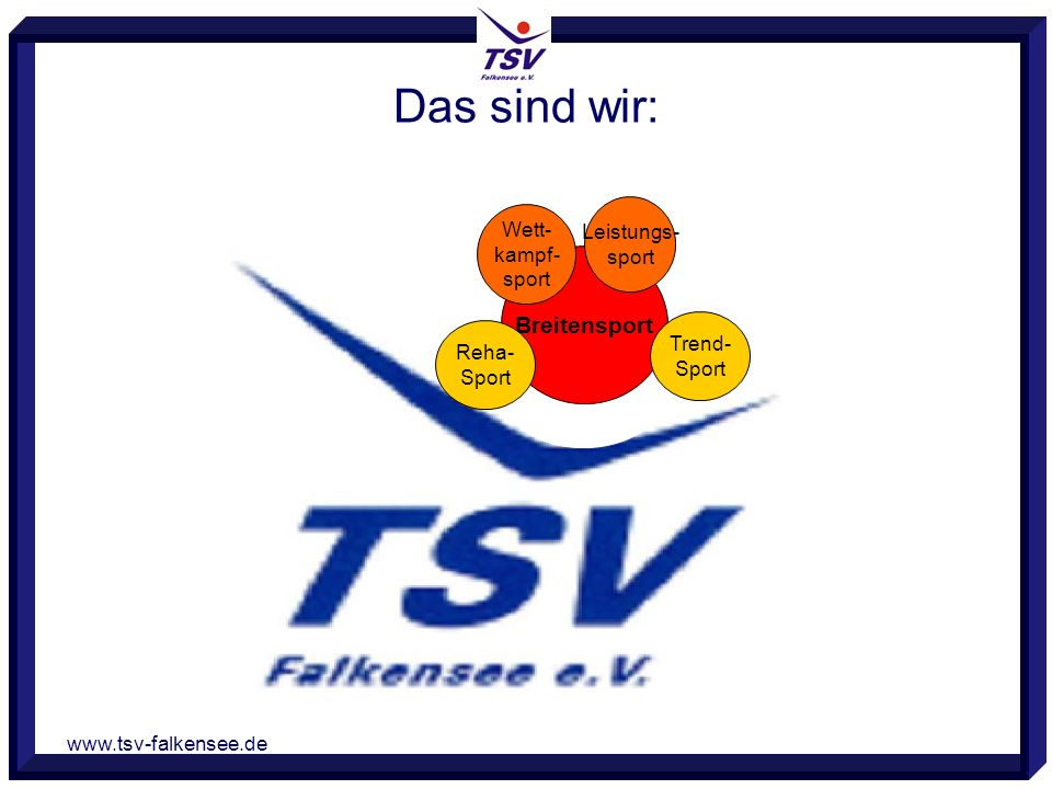 www.tsv-falkensee.de Breitensport Wett- kampf- sport Leistungs- sport Reha- Sport Das sind wir: Trend- Sport