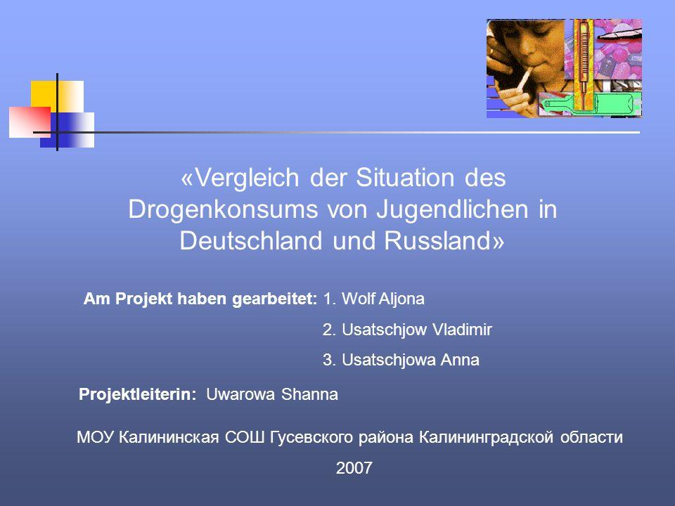 «Vergleich der Situation des Drogenkonsums von Jugendlichen in Deutschland und Russland» Am Projekt haben gearbeitet: 1. Wolf Aljona 2. Usatschjow Vla