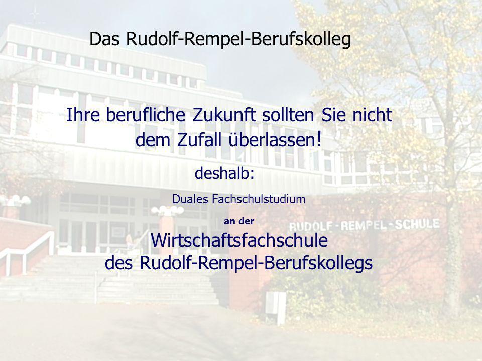 Das Rudolf-Rempel-Berufskolleg Ihre berufliche Zukunft sollten Sie nicht dem Zufall überlassen ! Duales Fachschulstudium an der Wirtschaftsfachschule