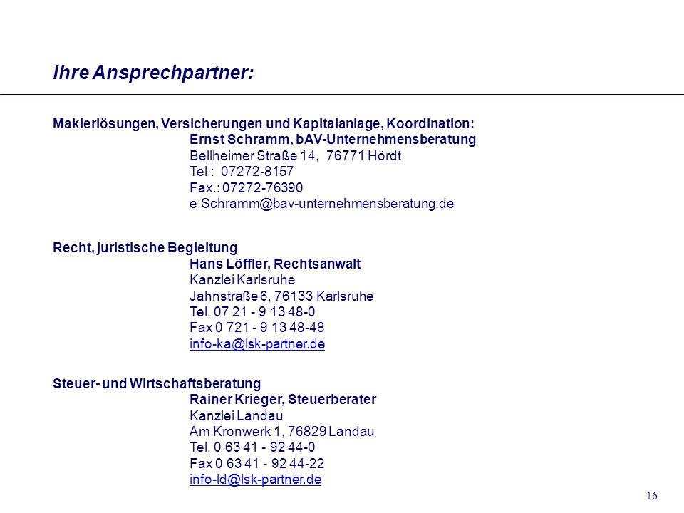 16 Ihre Ansprechpartner: Maklerlösungen, Versicherungen und Kapitalanlage, Koordination: Ernst Schramm, bAV-Unternehmensberatung Bellheimer Straße 14,