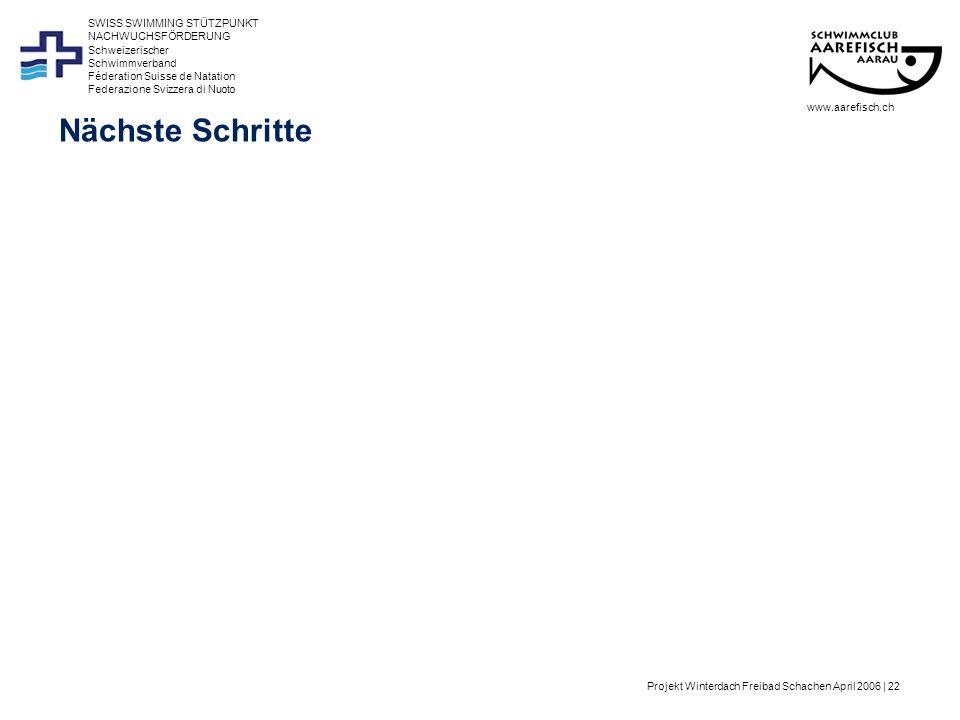Projekt Winterdach Freibad Schachen April 2006 | 22 Schweizerischer Schwimmverband Féderation Suisse de Natation Federazione Svizzera di Nuoto SWISS SWIMMING STÜTZPUNKT NACHWUCHSFÖRDERUNG Nächste Schritte www.aarefisch.ch
