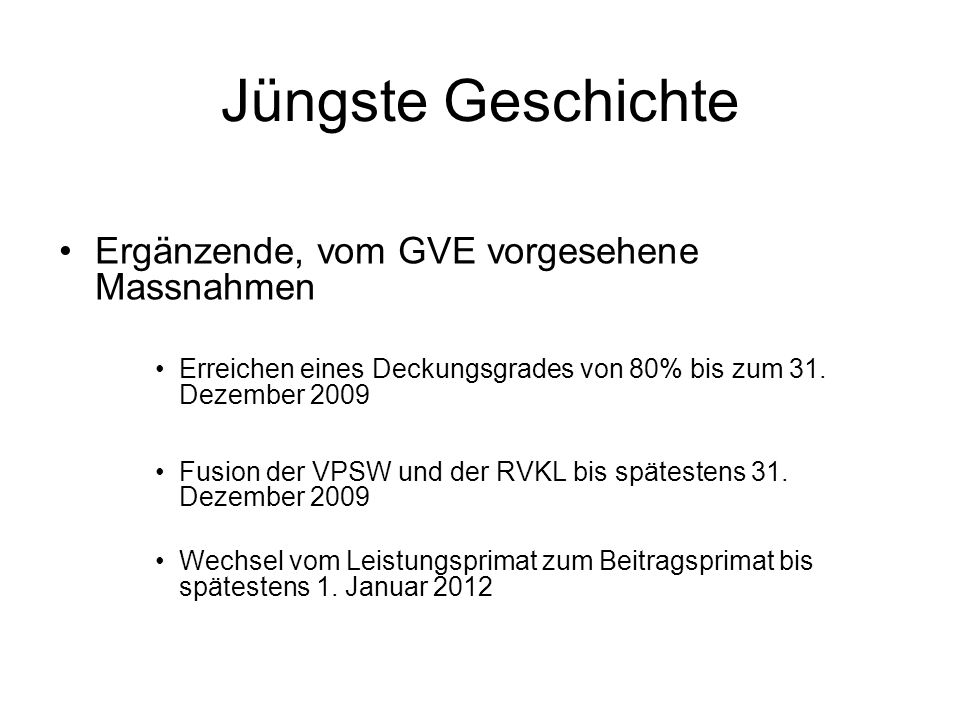 Jüngste Geschichte Ergänzende, vom GVE vorgesehene Massnahmen Erreichen eines Deckungsgrades von 80% bis zum 31. Dezember 2009 Fusion der VPSW und der