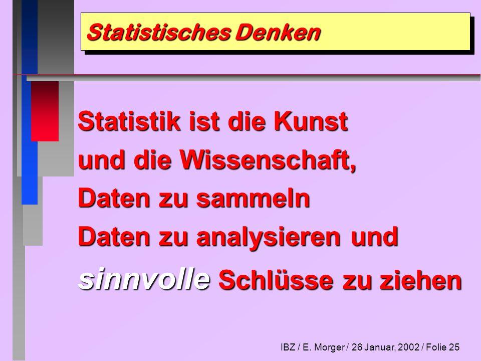IBZ / E. Morger / 26 Januar, 2002 / Folie 25 Statistisches Denken Statistik ist die Kunst und die Wissenschaft, Daten zu sammeln Daten zu analysieren