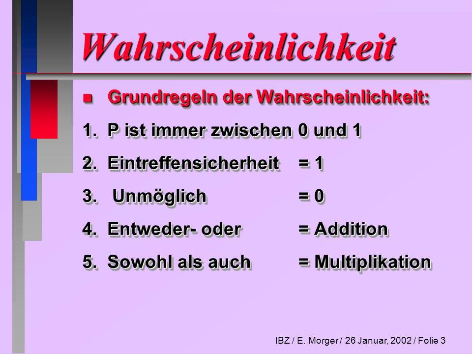 IBZ / E. Morger / 26 Januar, 2002 / Folie 3 Wahrscheinlichkeit n Grundregeln der Wahrscheinlichkeit: 1.P ist immer zwischen 0 und 1 2.Eintreffensicher