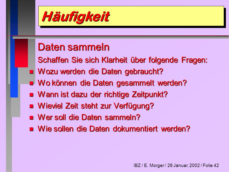 IBZ / E. Morger / 26 Januar, 2002 / Folie 42 Daten sammeln Schaffen Sie sich Klarheit über folgende Fragen: n Wozu werden die Daten gebraucht? n Wo kö