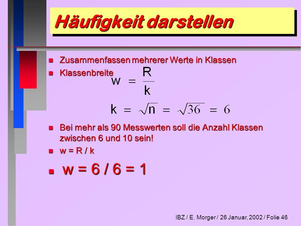 IBZ / E. Morger / 26 Januar, 2002 / Folie 46 Häufigkeit darstellen n Zusammenfassen mehrerer Werte in Klassen n Klassenbreite n Klassenbreite n Bei me