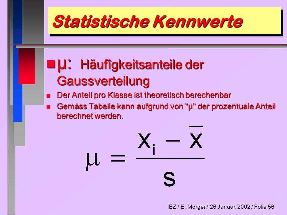 IBZ / E. Morger / 26 Januar, 2002 / Folie 56 Statistische Kennwerte n µ: Häufîgkeitsanteile der Gaussverteilung n Der Anteil pro Klasse ist theoretisc