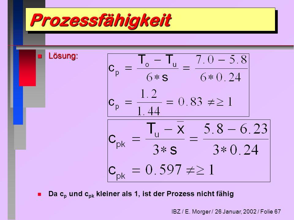 IBZ / E. Morger / 26 Januar, 2002 / Folie 67 n Lösung: n n Da c p und c pk kleiner als 1, ist der Prozess nicht fähig ProzessfähigkeitProzessfähigkeit