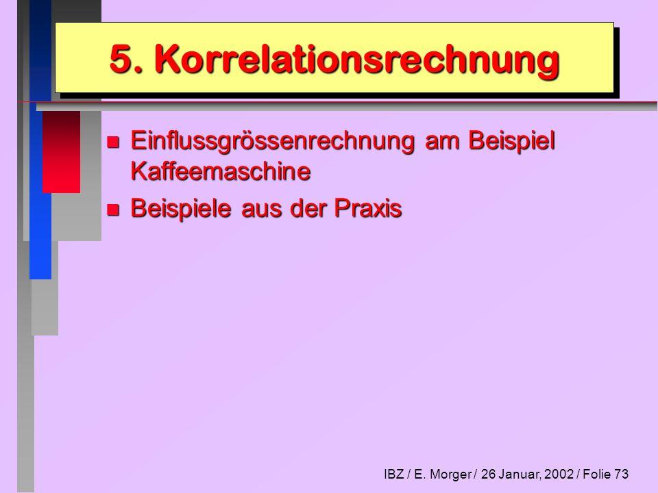 IBZ / E. Morger / 26 Januar, 2002 / Folie 73 n Einflussgrössenrechnung am Beispiel Kaffeemaschine n Beispiele aus der Praxis 5. Korrelationsrechnung