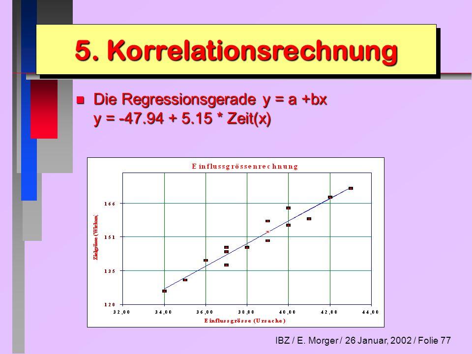 IBZ / E. Morger / 26 Januar, 2002 / Folie 77 n Die Regressionsgerade y = a +bx y = -47.94 + 5.15 * Zeit(x) 5. Korrelationsrechnung