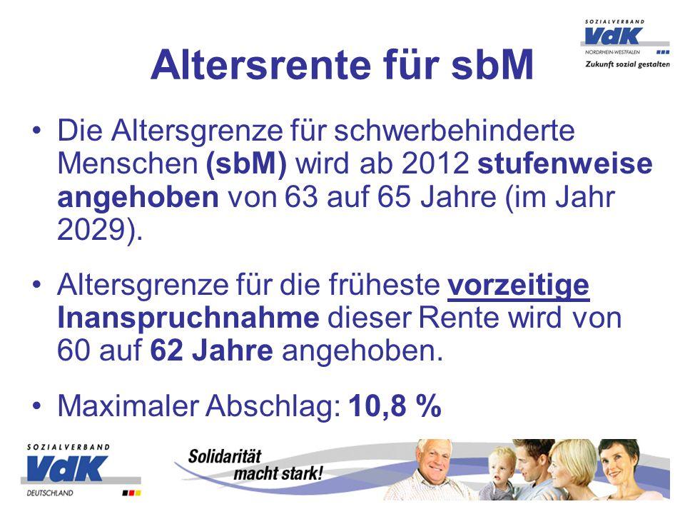 Die Altersgrenze für schwerbehinderte Menschen (sbM) wird ab 2012 stufenweise angehoben von 63 auf 65 Jahre (im Jahr 2029). Altersgrenze für die frühe