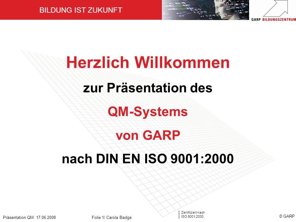 BILDUNG IST ZUKUNFT Zertifiziert nach ISO 9001:2000 © GARP Präsentation QM: 17.06.2008Folie 1/ Carola Badge Herzlich Willkommen zur Präsentation des Q