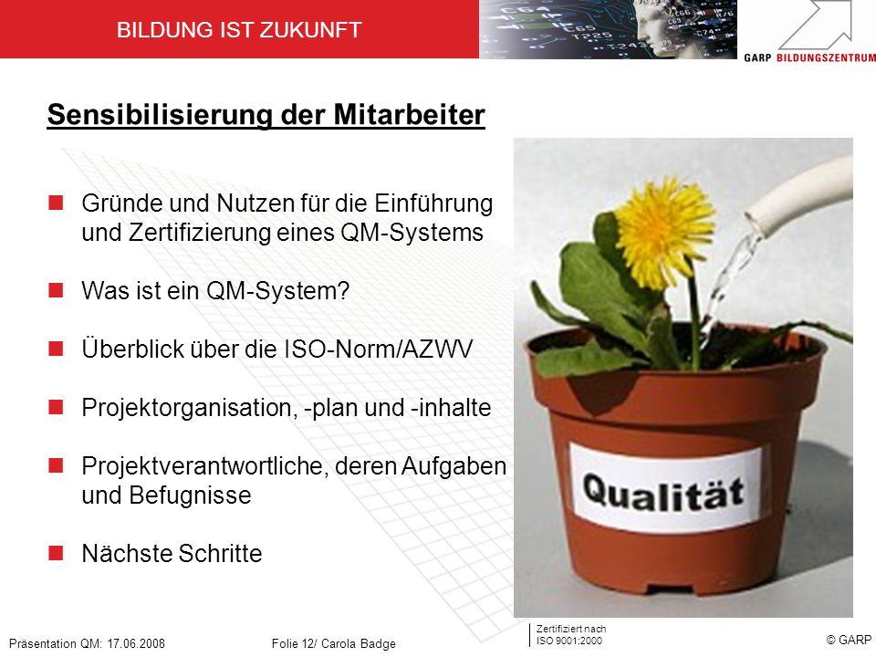 BILDUNG IST ZUKUNFT Zertifiziert nach ISO 9001:2000 © GARP Präsentation QM: 17.06.2008Folie 12/ Carola Badge Sensibilisierung der Mitarbeiter Gründe u