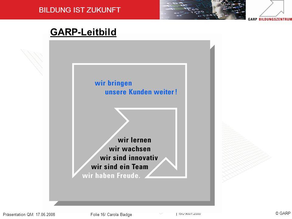 BILDUNG IST ZUKUNFT Zertifiziert nach ISO 9001:2000 © GARP Präsentation QM: 17.06.2008Folie 16/ Carola Badge GARP-Leitbild