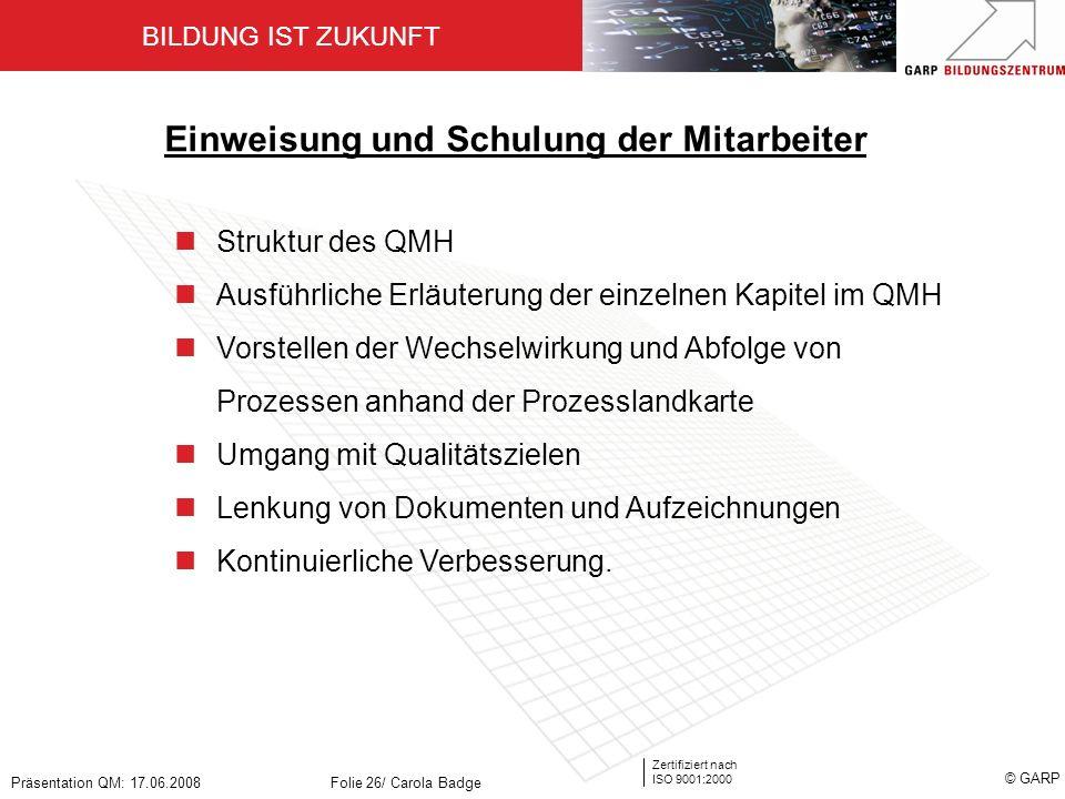 BILDUNG IST ZUKUNFT Zertifiziert nach ISO 9001:2000 © GARP Präsentation QM: 17.06.2008Folie 26/ Carola Badge Einweisung und Schulung der Mitarbeiter S