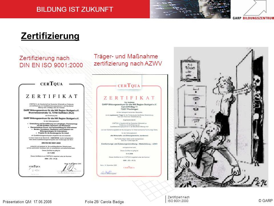 BILDUNG IST ZUKUNFT Zertifiziert nach ISO 9001:2000 © GARP Präsentation QM: 17.06.2008Folie 28/ Carola Badge Zertifizierung Zertifizierung nach DIN EN