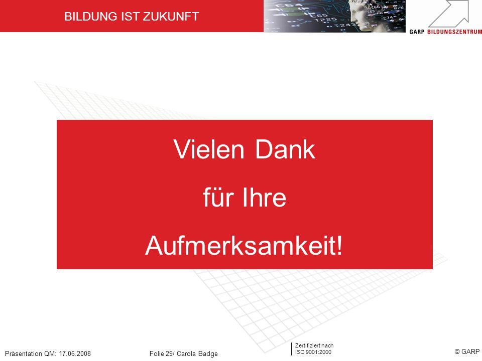 BILDUNG IST ZUKUNFT Zertifiziert nach ISO 9001:2000 © GARP Präsentation QM: 17.06.2008Folie 29/ Carola Badge Vielen Dank für Ihre Aufmerksamkeit!