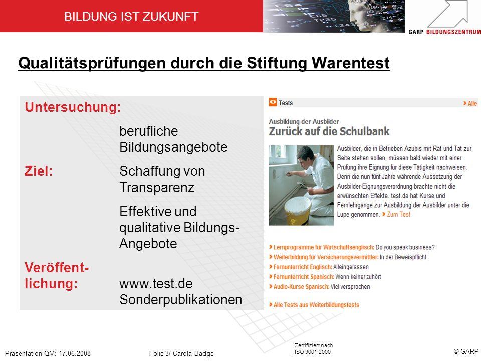 BILDUNG IST ZUKUNFT Zertifiziert nach ISO 9001:2000 © GARP Präsentation QM: 17.06.2008Folie 3/ Carola Badge Qualitätsprüfungen durch die Stiftung Ware