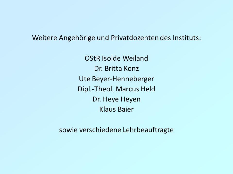 Weitere Angehörige und Privatdozenten des Instituts: OStR Isolde Weiland Dr. Britta Konz Ute Beyer-Henneberger Dipl.-Theol. Marcus Held Dr. Heye Heyen
