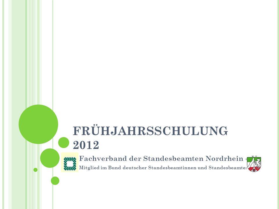 FRÜHJAHRSSCHULUNG 2012 Fachverband der Standesbeamten Nordrhein e.V. Mitglied im Bund deutscher Standesbeamtinnen und Standesbeamten e. V.