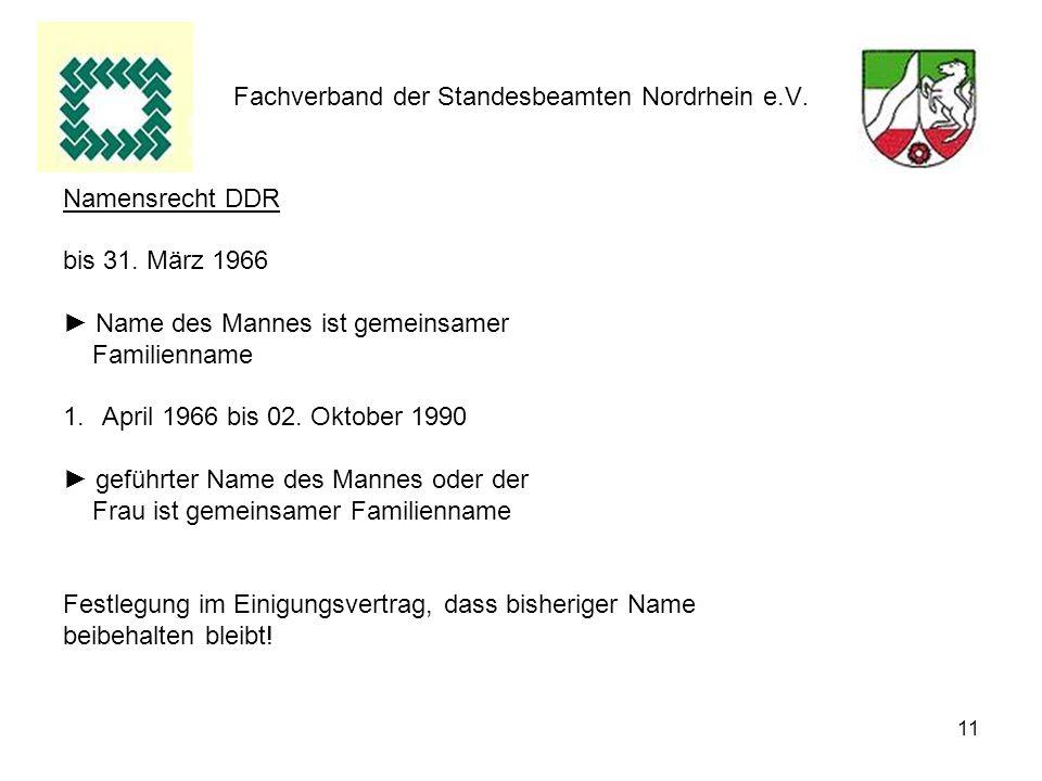 11 Fachverband der Standesbeamten Nordrhein e.V. Namensrecht DDR bis 31. März 1966 Name des Mannes ist gemeinsamer Familienname 1.April 1966 bis 02. O