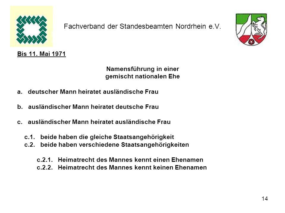 14 Fachverband der Standesbeamten Nordrhein e.V. Bis 11. Mai 1971 Namensführung in einer gemischt nationalen Ehe a.deutscher Mann heiratet ausländisch