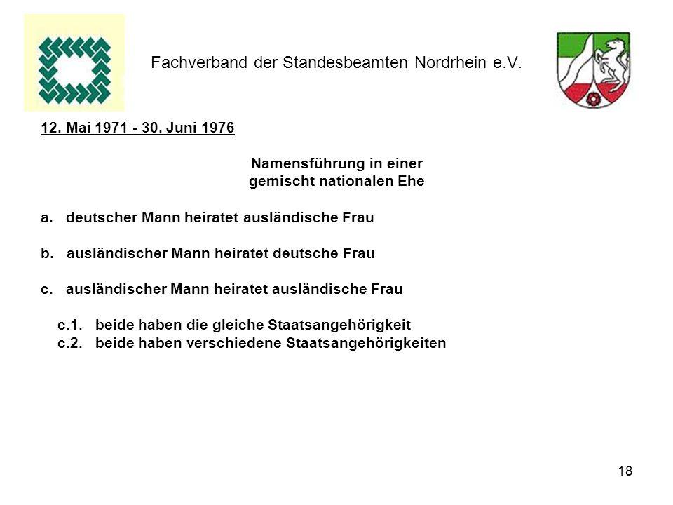 18 Fachverband der Standesbeamten Nordrhein e.V. 12. Mai 1971 - 30. Juni 1976 Namensführung in einer gemischt nationalen Ehe a.deutscher Mann heiratet