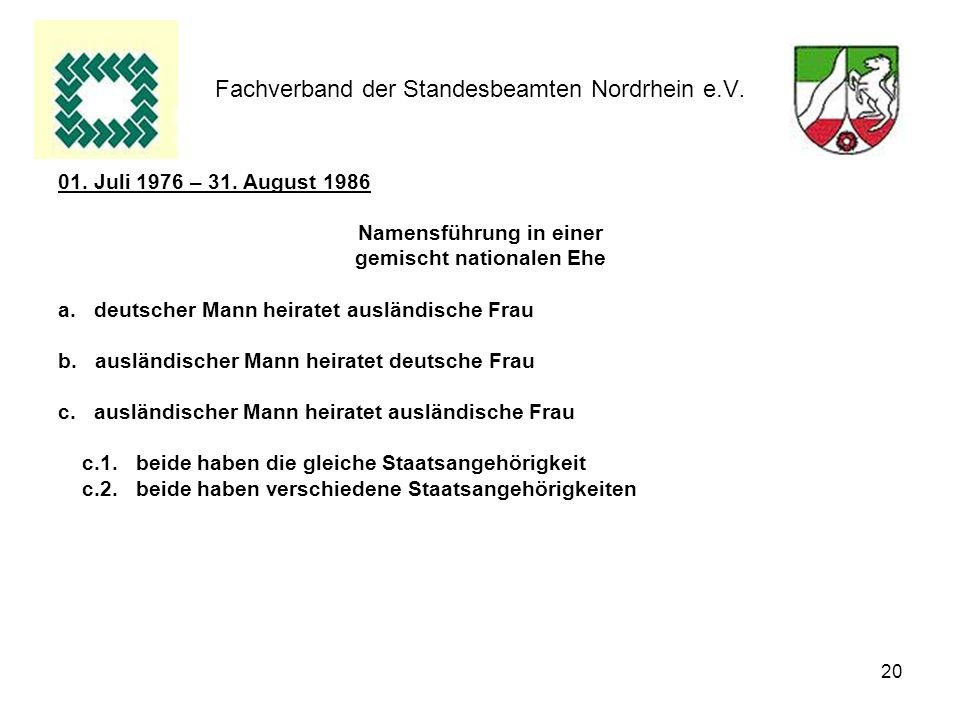 20 Fachverband der Standesbeamten Nordrhein e.V. 01. Juli 1976 – 31. August 1986 Namensführung in einer gemischt nationalen Ehe a.deutscher Mann heira