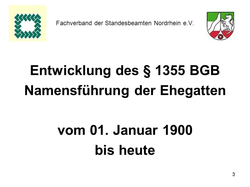 3 Fachverband der Standesbeamten Nordrhein e.V. Entwicklung des § 1355 BGB Namensführung der Ehegatten vom 01. Januar 1900 bis heute