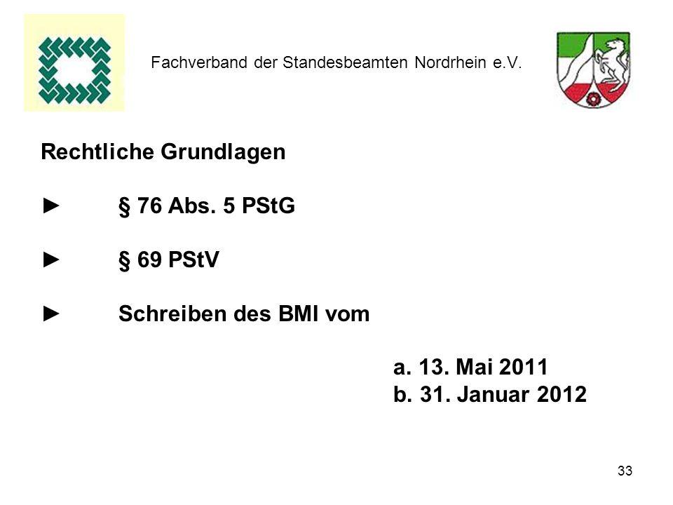 33 Fachverband der Standesbeamten Nordrhein e.V. Rechtliche Grundlagen § 76 Abs. 5 PStG § 69 PStV Schreiben des BMI vom a. 13. Mai 2011 b. 31. Januar