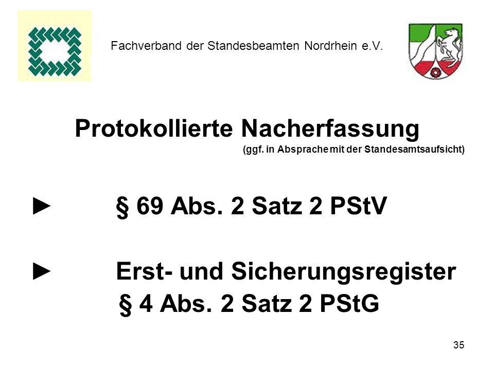 35 Fachverband der Standesbeamten Nordrhein e.V. Protokollierte Nacherfassung (ggf. in Absprache mit der Standesamtsaufsicht) § 69 Abs. 2 Satz 2 PStV